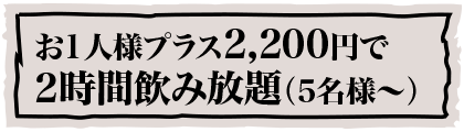 お1人様プラス2,200円で2時間飲み放題(5名様〜)